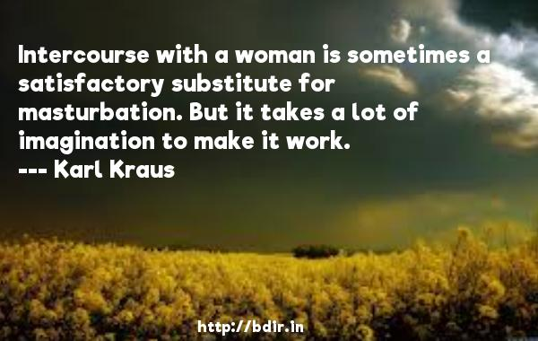 Intercourse with a woman is sometimes a satisfactory substitute for masturbation. But it takes a lot of imagination to make it work.  -   Karl Kraus     Quotes