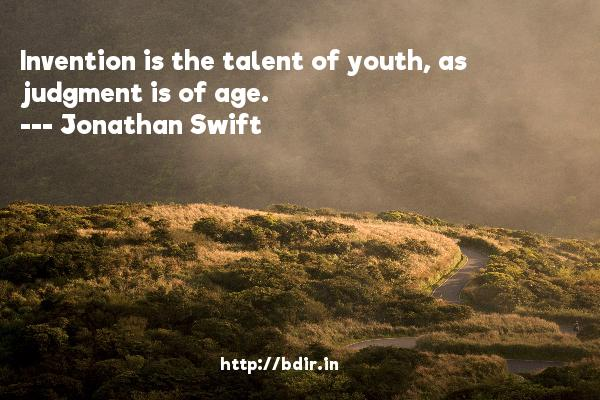 Invention is the talent of youth, as judgment is of age.  -   Jonathan Swift     Quotes