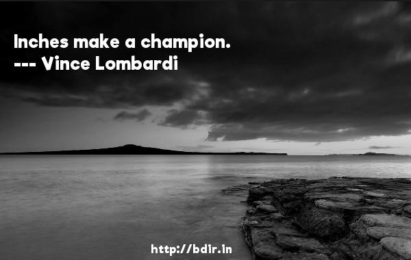 Inches make a champion.  -   Vince Lombardi     Quotes