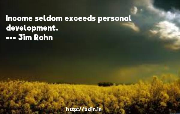 Income seldom exceeds personal development.  -   Jim Rohn     Quotes