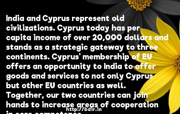 India and Cyprus represent old civilizations. Cyprus today has per capita income of over 20,000 dollars and stands as a strategic gateway to three continents. Cyprus' membership of EU offers an opportunity to India to offer goods and services to not only Cyprus but other EU countries as well. Together, our two countries can join hands to increase areas of cooperation in core competence.  -   Anand Sharma     Quotes