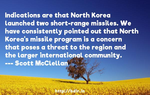 Indications are that North Korea launched two short-range missiles. We have consistently pointed out that North Korea's missile program is a concern that poses a threat to the region and the larger international community.  -   Scott McClellan     Quotes