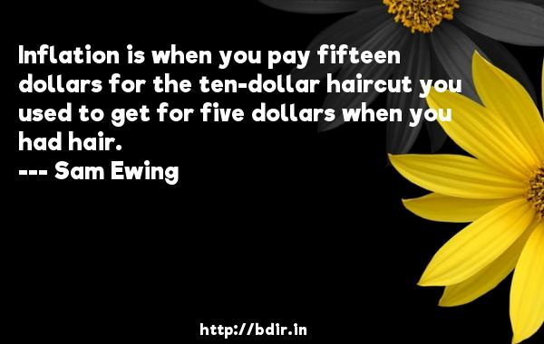 Inflation is when you pay fifteen dollars for the ten-dollar haircut you used to get for five dollars when you had hair.  -   Sam Ewing     Quotes