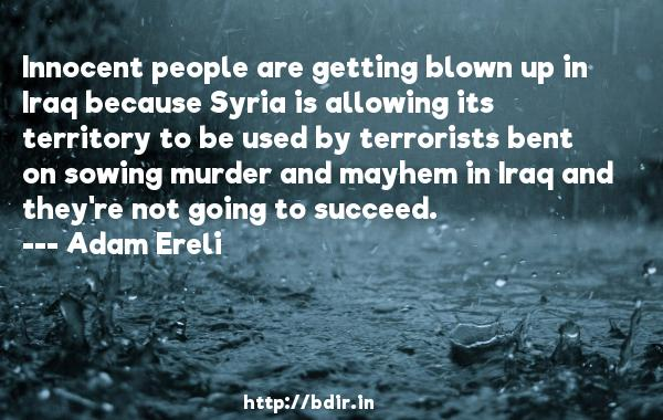 Innocent people are getting blown up in Iraq because Syria is allowing its territory to be used by terrorists bent on sowing murder and mayhem in Iraq and they're not going to succeed.  -   Adam Ereli     Quotes