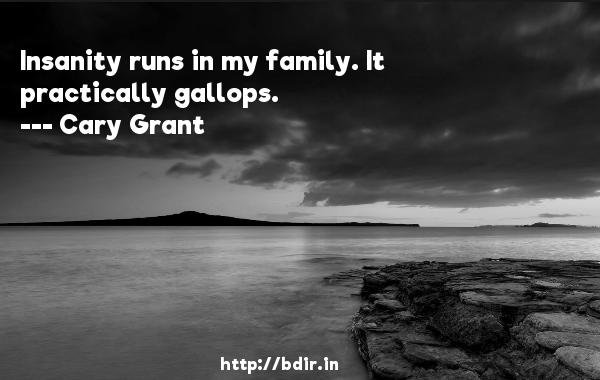 Insanity runs in my family. It practically gallops.  -   Cary Grant     Quotes
