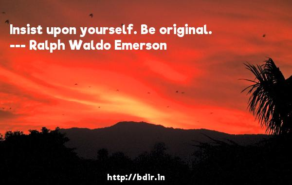 Insist upon yourself. Be original.  -   Ralph Waldo Emerson     Quotes