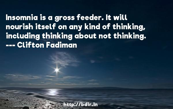 Insomnia is a gross feeder. It will nourish itself on any kind of thinking, including thinking about not thinking.  -   Clifton Fadiman     Quotes