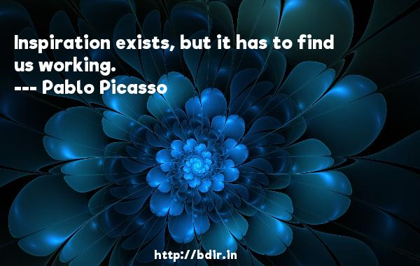 Inspiration exists, but it has to find us working.  -   Pablo Picasso     Quotes