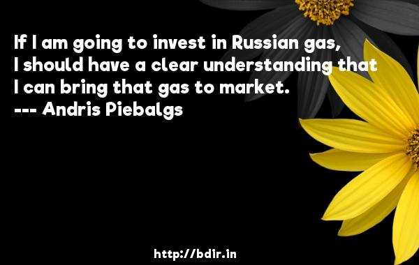 If I am going to invest in Russian gas, I should have a clear understanding that I can bring that gas to market.  -   Andris Piebalgs     Quotes