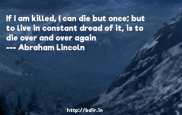 If I am killed, I can die but once; but to live in constant dread of it, is to die over and over again  -   Abraham Lincoln     Quotes