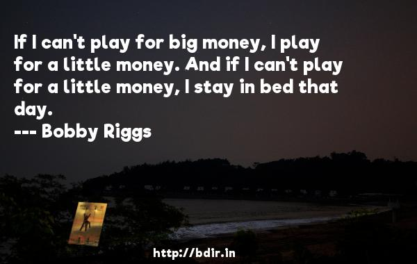 If I can't play for big money, I play for a little money. And if I can't play for a little money, I stay in bed that day.  -   Bobby Riggs     Quotes