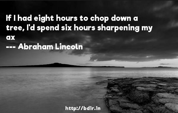 If I had eight hours to chop down a tree, I'd spend six hours sharpening my ax  -   Abraham Lincoln     Quotes