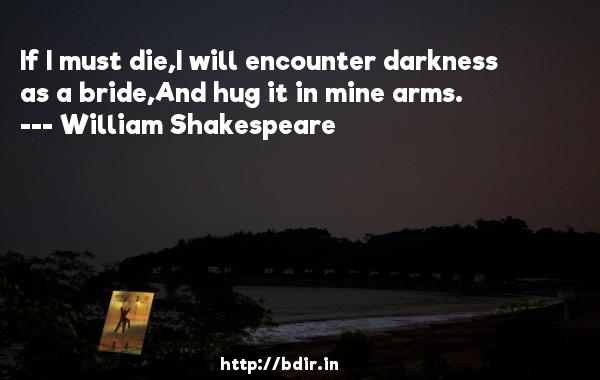 If I must die,I will encounter darkness as a bride,And hug it in mine arms.  -   William Shakespeare     Quotes