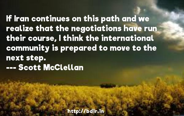If Iran continues on this path and we realize that the negotiations have run their course, I think the international community is prepared to move to the next step.  -   Scott McClellan     Quotes