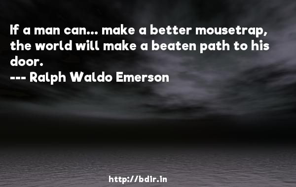 If a man can... make a better mousetrap, the world will make a beaten path to his door.  -   Ralph Waldo Emerson     Quotes