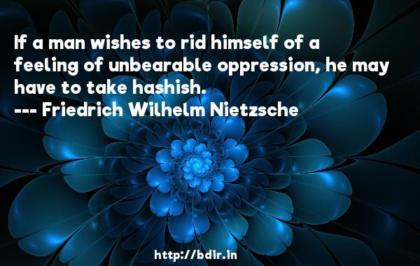 If a man wishes to rid himself of a feeling of unbearable oppression, he may have to take hashish.  -   Friedrich Wilhelm Nietzsche     Quotes
