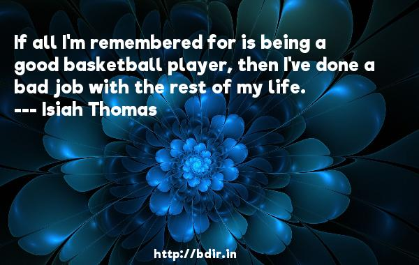 If all I'm remembered for is being a good basketball player, then I've done a bad job with the rest of my life.  -   Isiah Thomas     Quotes