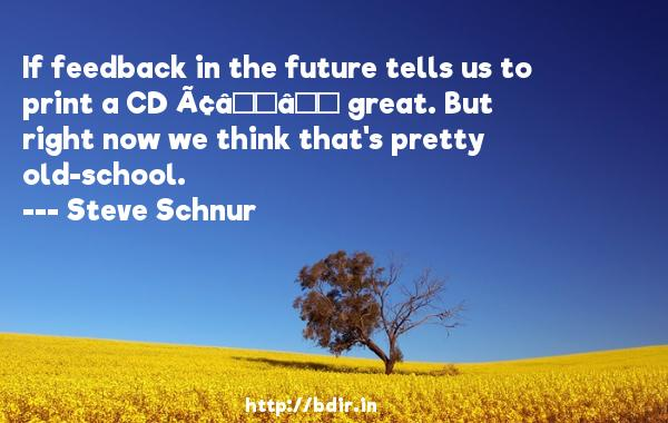 If feedback in the future tells us to print a CD — great. But right now we think that's pretty old-school.  -   Steve Schnur     Quotes