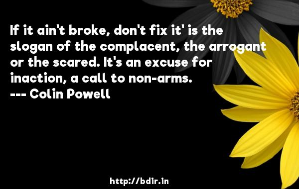 If it ain't broke, don't fix it' is the slogan of the complacent, the arrogant or the scared. It's an excuse for inaction, a call to non-arms.  -   Colin Powell     Quotes