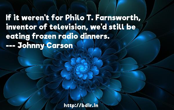If it weren't for Philo T. Farnsworth, inventor of television, we'd still be eating frozen radio dinners.  -   Johnny Carson     Quotes