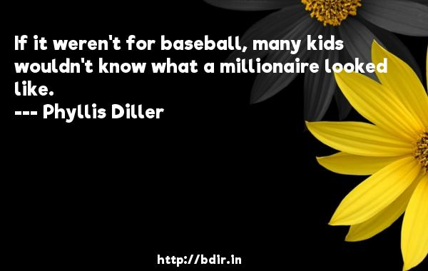 If it weren't for baseball, many kids wouldn't know what a millionaire looked like.  -   Phyllis Diller     Quotes