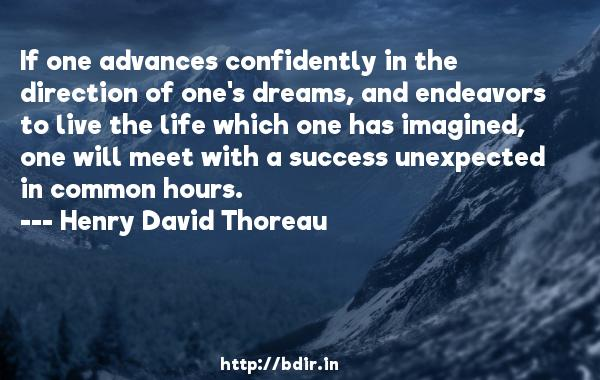 If one advances confidently in the direction of one's dreams, and endeavors to live the life which one has imagined, one will meet with a success unexpected in common hours.  -   Henry David Thoreau     Quotes