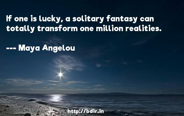 If one is lucky, a solitary fantasy can totally transform one million realities.  -   Maya Angelou     Quotes