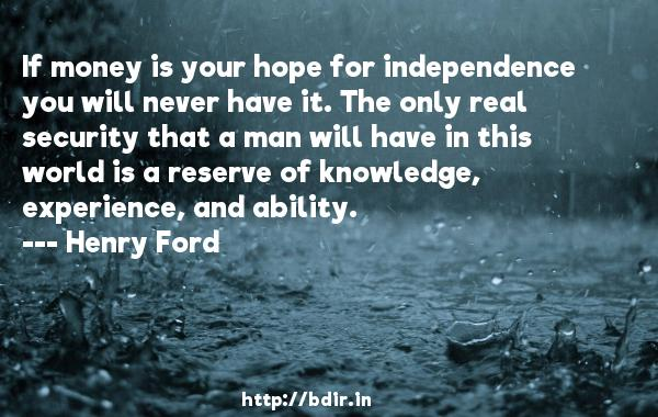If money is your hope for independence you will never have it. The only real security that a man will have in this world is a reserve of knowledge, experience, and ability.  -   Henry Ford     Quotes