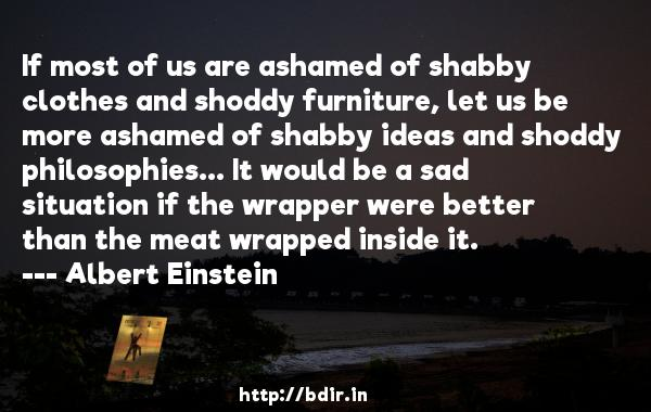 If most of us are ashamed of shabby clothes and shoddy furniture, let us be more ashamed of shabby ideas and shoddy philosophies... It would be a sad situation if the wrapper were better than the meat wrapped inside it.  -   Albert Einstein     Quotes