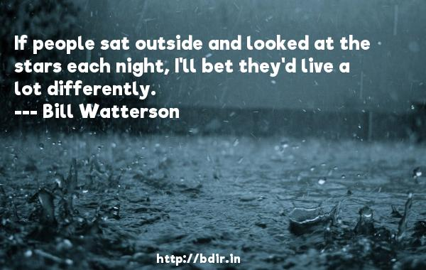 If people sat outside and looked at the stars each night, I'll bet they'd live a lot differently.  -   Bill Watterson     Quotes