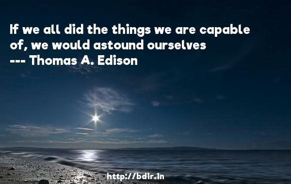 If we all did the things we are capable of, we would astound ourselves  -   Thomas A. Edison     Quotes