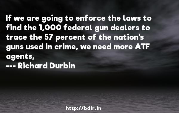 If we are going to enforce the laws to find the 1,000 federal gun dealers to trace the 57 percent of the nation's guns used in crime, we need more ATF agents,  -   Richard Durbin     Quotes