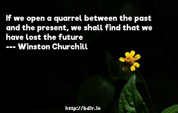 If we open a quarrel between the past and the present, we shall find that we have lost the future  -   Winston Churchill     Quotes