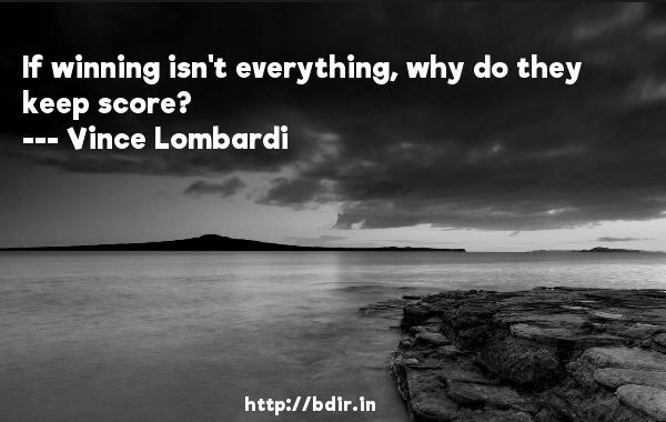 If winning isn't everything, why do they keep score?  -   Vince Lombardi     Quotes