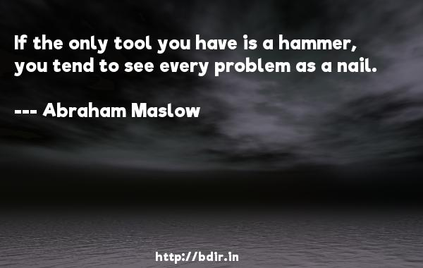 If the only tool you have is a hammer, you tend to see every problem as a nail.  -   Abraham Maslow     Quotes