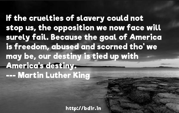 If the cruelties of slavery could not stop us, the opposition we now face will surely fail. Because the goal of America is freedom, abused and scorned tho' we may be, our destiny is tied up with America's destiny.  -   Martin Luther King     Quotes