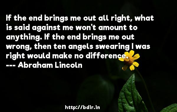 If the end brings me out all right, what is said against me won't amount to anything. If the end brings me out wrong, then ten angels swearing I was right would make no difference.  -   Abraham Lincoln     Quotes