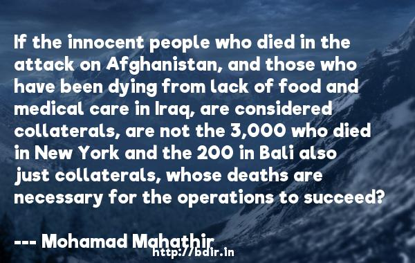 If the innocent people who died in the attack on Afghanistan, and those who have been dying from lack of food and medical care in Iraq, are considered collaterals, are not the 3,000 who died in New York and the 200 in Bali also just collaterals, whose deaths are necessary for the operations to succeed?  -   Mohamad Mahathir     Quotes