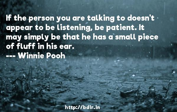 If the person you are talking to doesn't appear to be listening, be patient. It may simply be that he has a small piece of fluff in his ear.  -   Winnie Pooh     Quotes