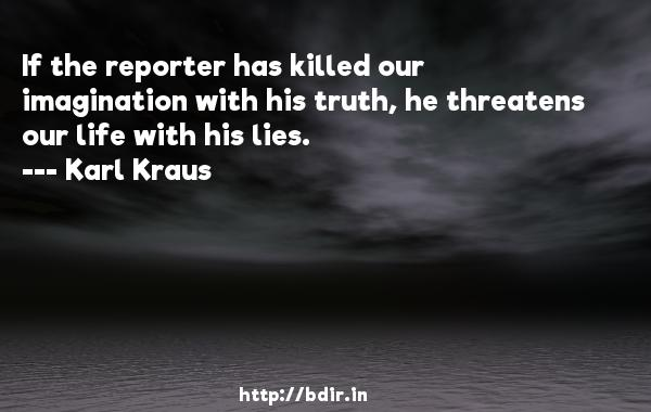 If the reporter has killed our imagination with his truth, he threatens our life with his lies.  -   Karl Kraus     Quotes