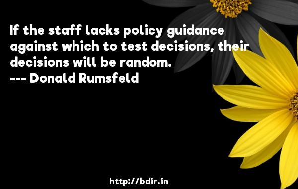 If the staff lacks policy guidance against which to test decisions, their decisions will be random.  -   Donald Rumsfeld     Quotes