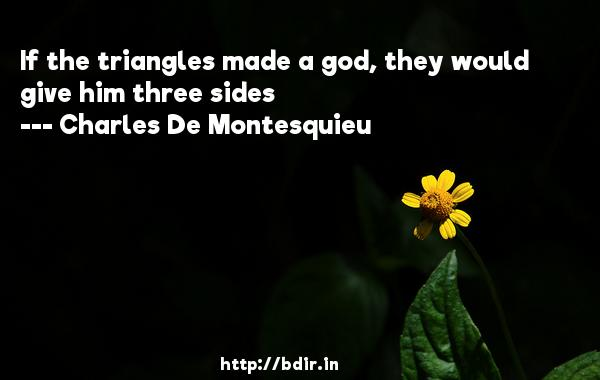 If the triangles made a god, they would give him three sides  -   Charles De Montesquieu     Quotes