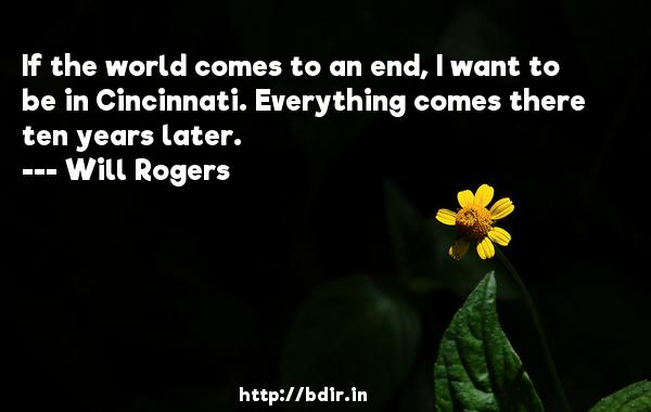 If the world comes to an end, I want to be in Cincinnati. Everything comes there ten years later.  -   Will Rogers     Quotes