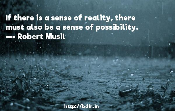If there is a sense of reality, there must also be a sense of possibility.  -   Robert Musil     Quotes