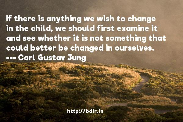 If there is anything we wish to change in the child, we should first examine it and see whether it is not something that could better be changed in ourselves.  -   Carl Gustav Jung     Quotes