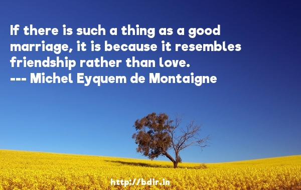 If there is such a thing as a good marriage, it is because it resembles friendship rather than love.  -   Michel Eyquem de Montaigne     Quotes
