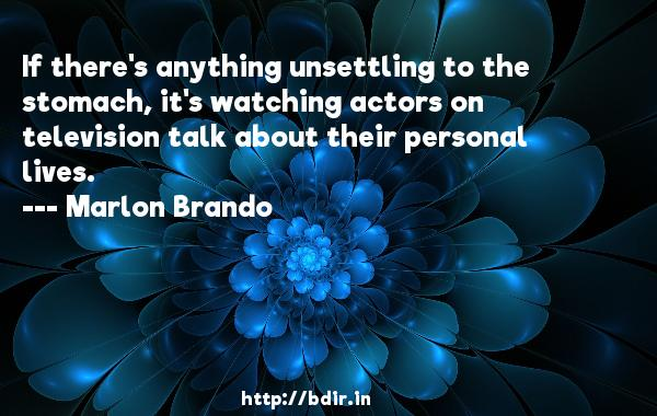 If there's anything unsettling to the stomach, it's watching actors on television talk about their personal lives.  -   Marlon Brando     Quotes
