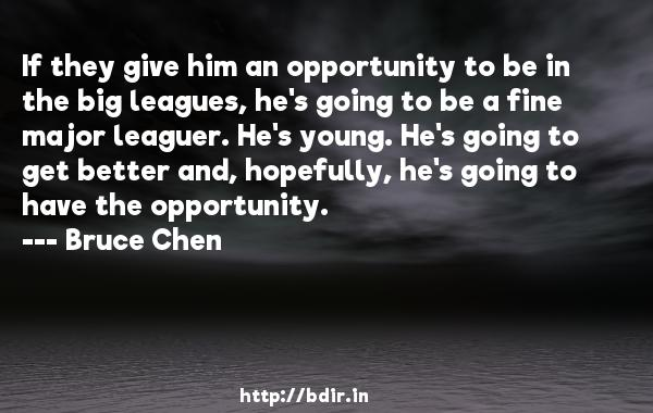If they give him an opportunity to be in the big leagues, he's going to be a fine major leaguer. He's young. He's going to get better and, hopefully, he's going to have the opportunity.  -   Bruce Chen     Quotes