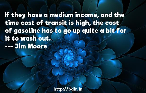 If they have a medium income, and the time cost of transit is high, the cost of gasoline has to go up quite a bit for it to wash out.  -   Jim Moore     Quotes