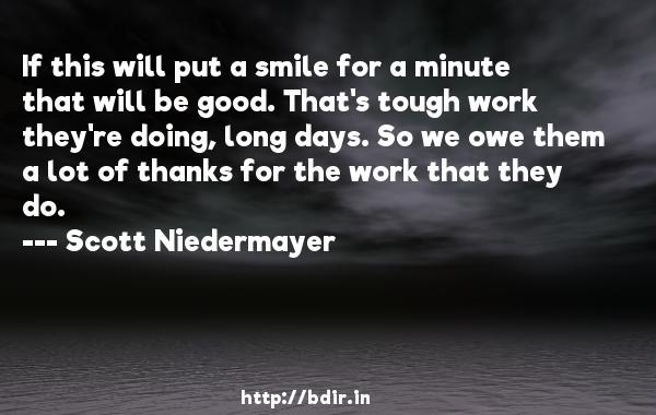 If this will put a smile for a minute that will be good. That's tough work they're doing, long days. So we owe them a lot of thanks for the work that they do.  -   Scott Niedermayer     Quotes